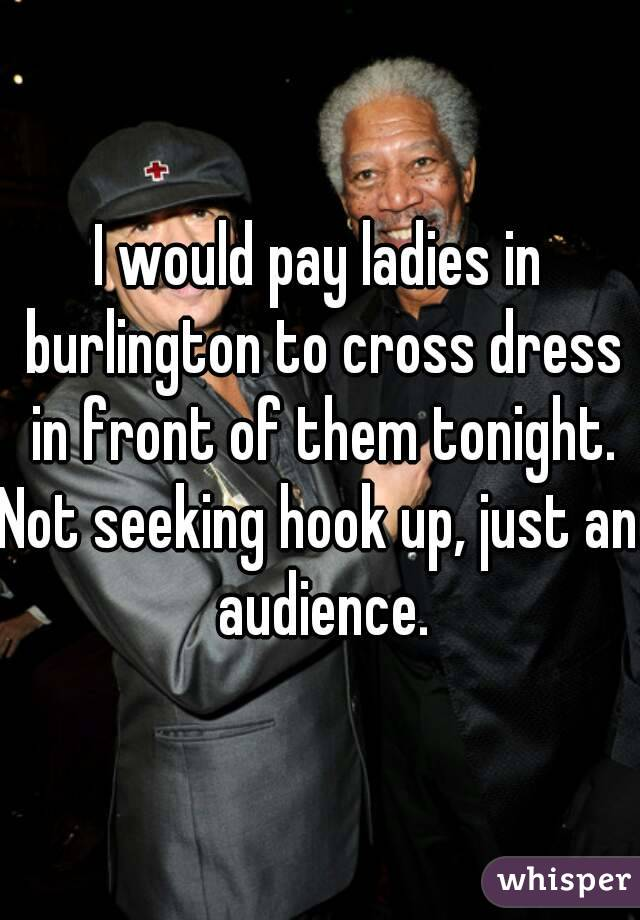 I would pay ladies in burlington to cross dress in front of them tonight. Not seeking hook up, just an audience.