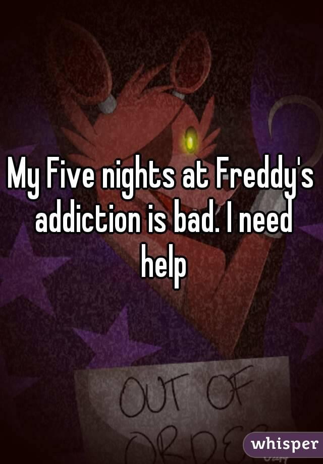 My Five nights at Freddy's addiction is bad. I need help
