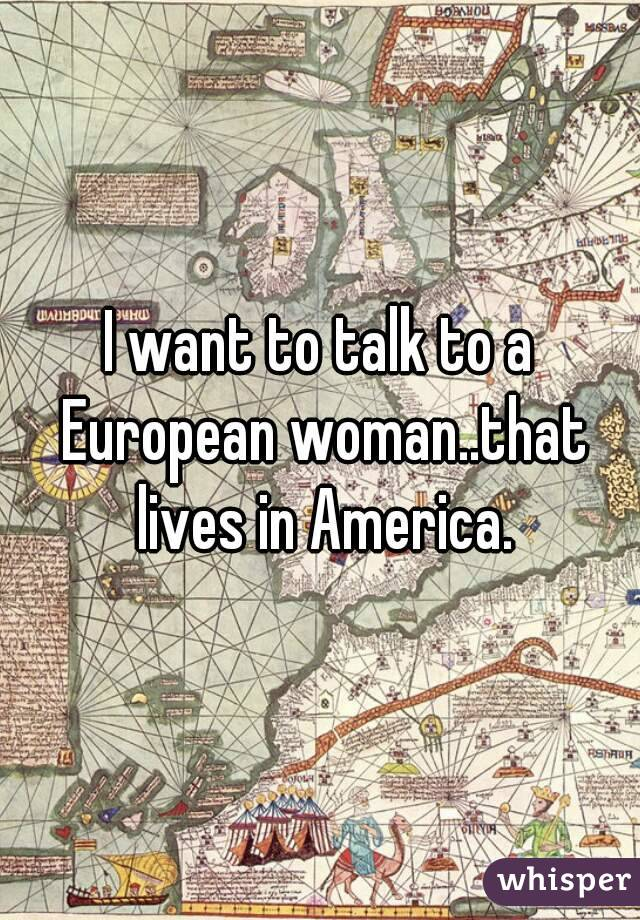 I want to talk to a European woman..that lives in America.