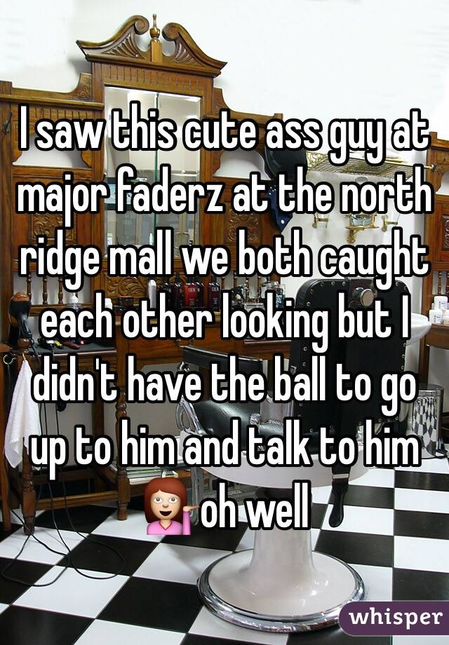I saw this cute ass guy at major faderz at the north ridge mall we both caught each other looking but I didn't have the ball to go up to him and talk to him 💁oh well