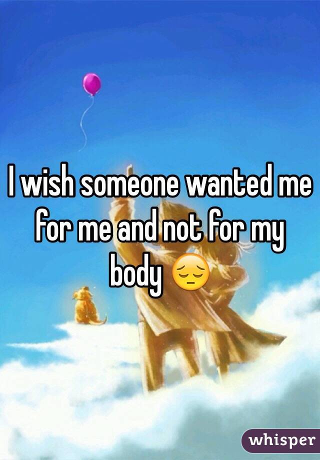 I wish someone wanted me for me and not for my body 😔