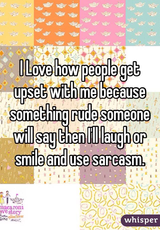 I Love how people get upset with me because something rude someone will say then I'll laugh or smile and use sarcasm.