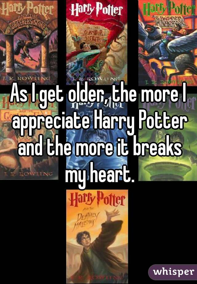 As I get older, the more I appreciate Harry Potter and the more it breaks my heart.