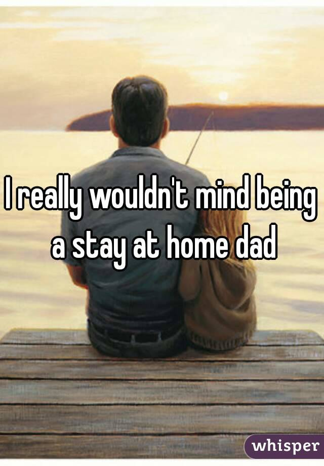 I really wouldn't mind being a stay at home dad