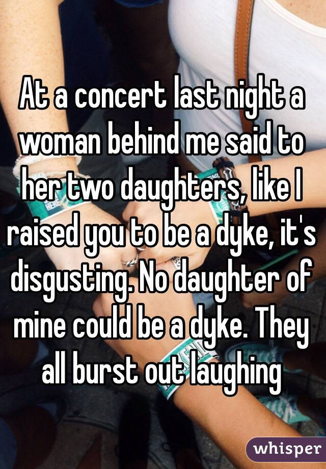 At a concert last night a woman behind me said to her two daughters, like I raised you to be a dyke, it's disgusting. No daughter of mine could be a dyke. They all burst out laughing