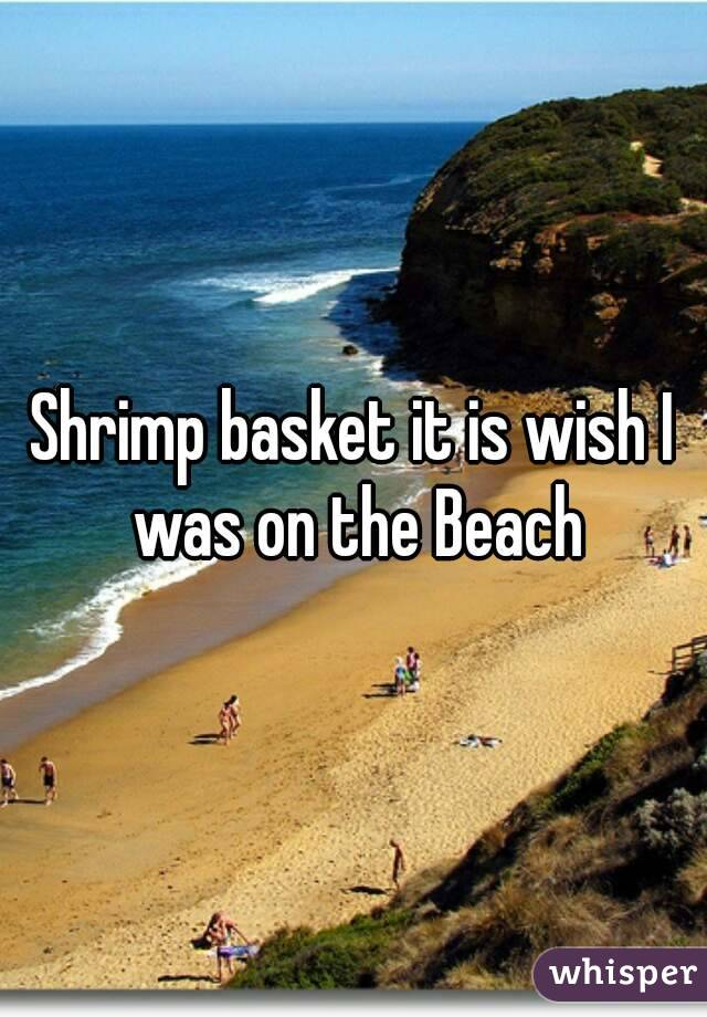 Shrimp basket it is wish I was on the Beach