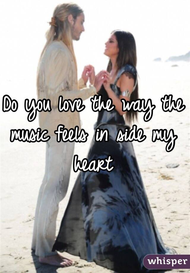 Do you love the way the music feels in side my heart