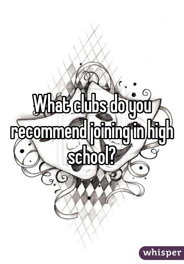 What clubs do you recommend joining in high school?