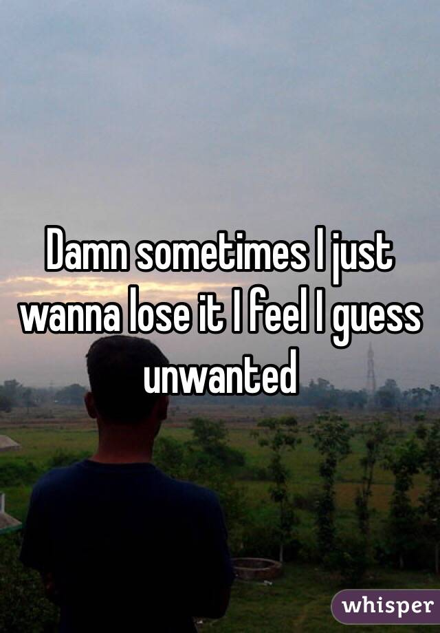 Damn sometimes I just wanna lose it I feel I guess unwanted