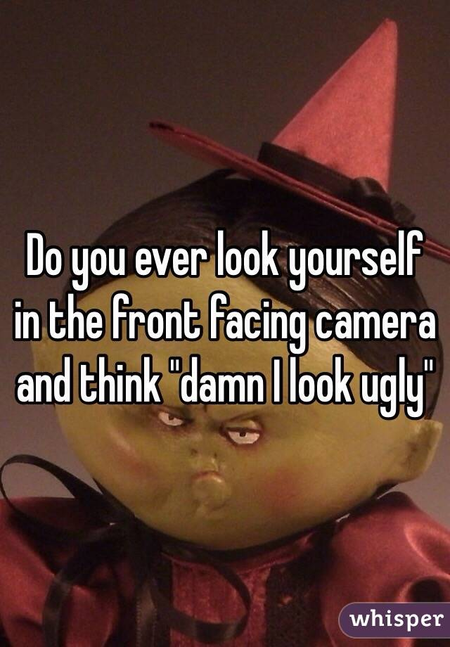 "Do you ever look yourself in the front facing camera and think ""damn I look ugly"""