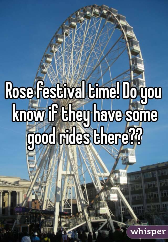 Rose festival time! Do you know if they have some good rides there??