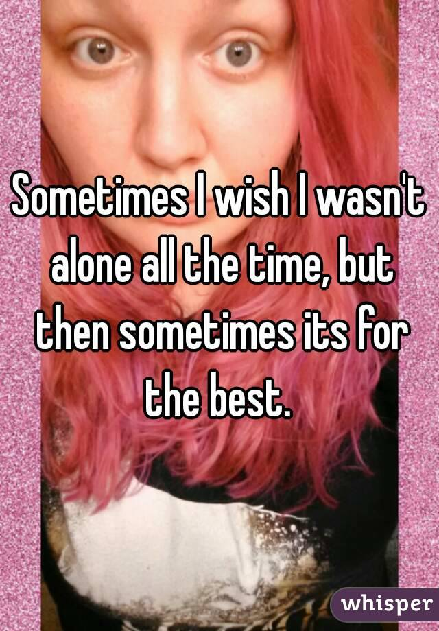 Sometimes I wish I wasn't alone all the time, but then sometimes its for the best.