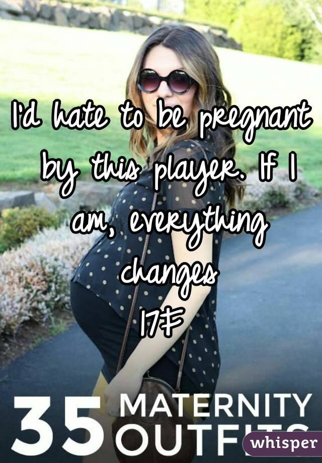 I'd hate to be pregnant by this player. If I am, everything changes 17F