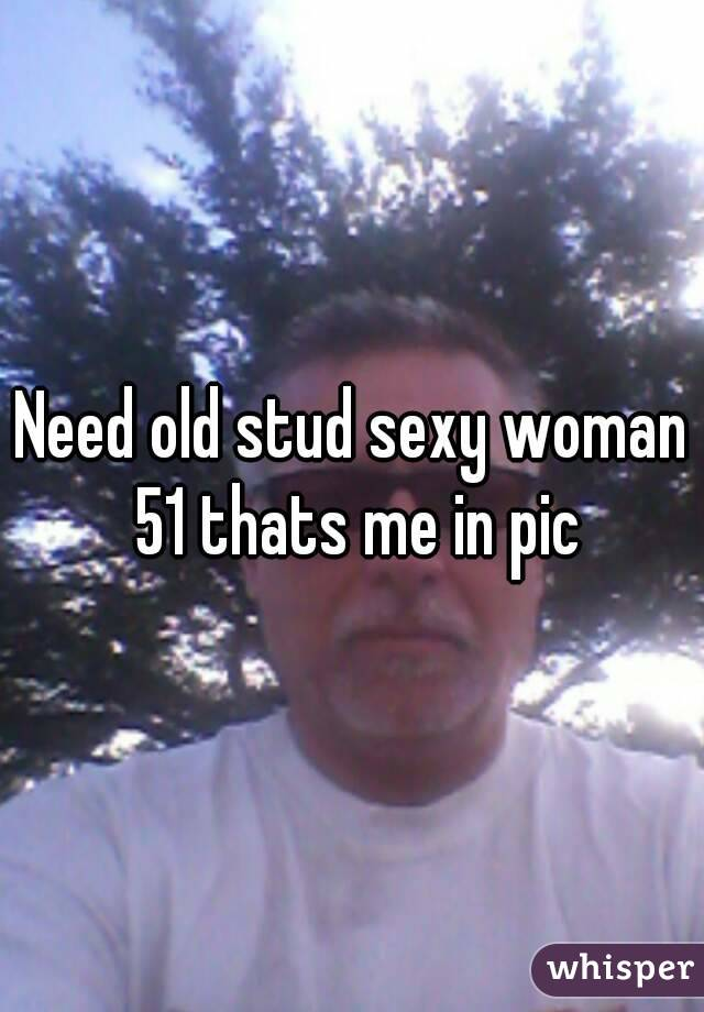 Need old stud sexy woman 51 thats me in pic
