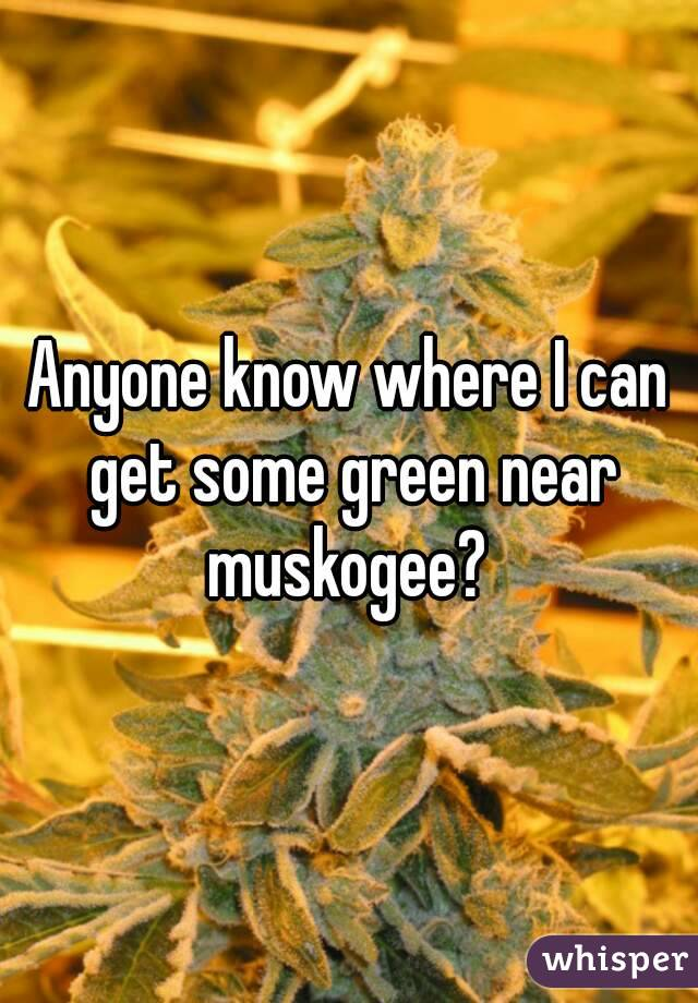 Anyone know where I can get some green near muskogee?