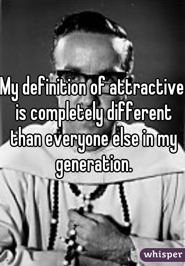 My definition of attractive is completely different than everyone else in my generation.