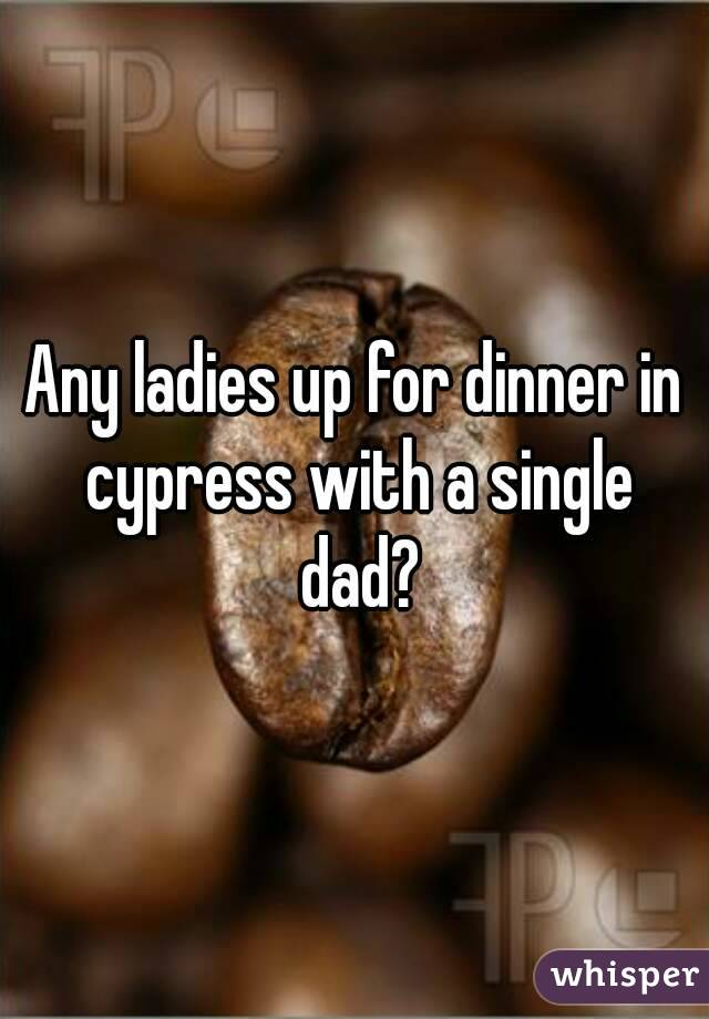 Any ladies up for dinner in cypress with a single dad?