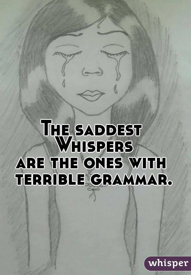 The saddest Whispers are the ones with terrible grammar.