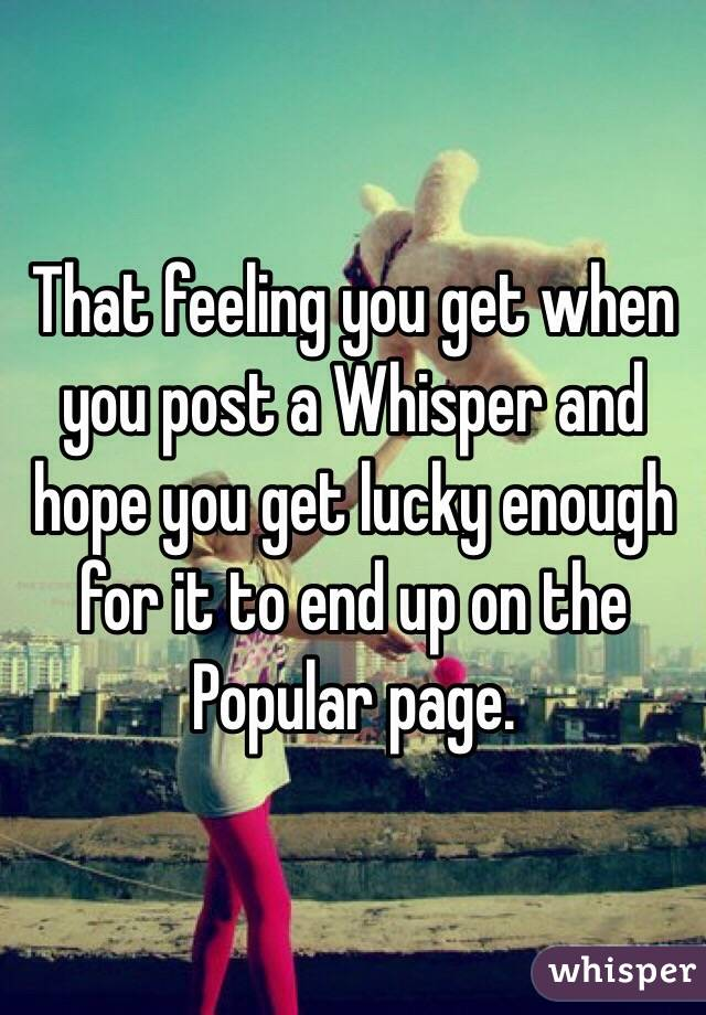 That feeling you get when you post a Whisper and hope you get lucky enough for it to end up on the Popular page.