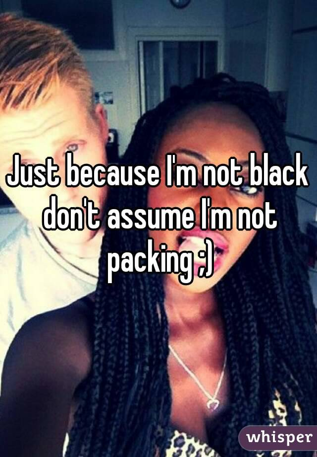Just because I'm not black don't assume I'm not packing ;)