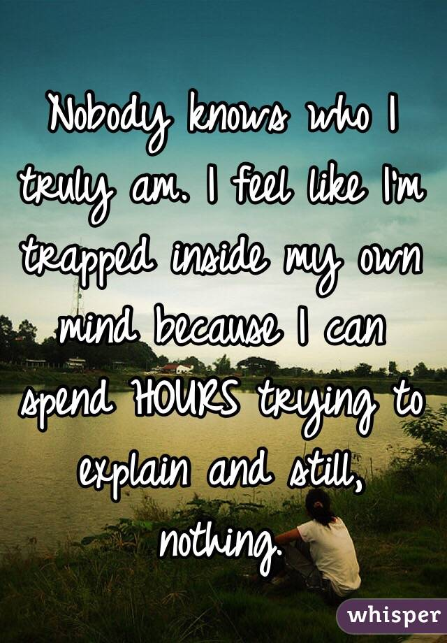 Nobody knows who I truly am. I feel like I'm trapped inside my own mind because I can spend HOURS trying to explain and still, nothing.