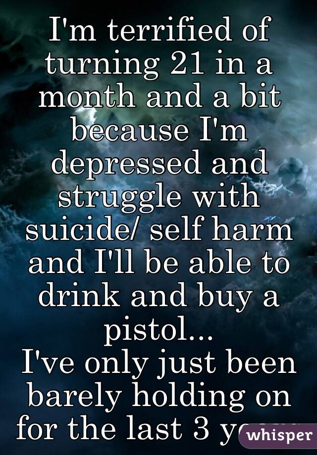 I'm terrified of turning 21 in a month and a bit because I'm depressed and struggle with suicide/ self harm and I'll be able to drink and buy a pistol...  I've only just been barely holding on for the last 3 years