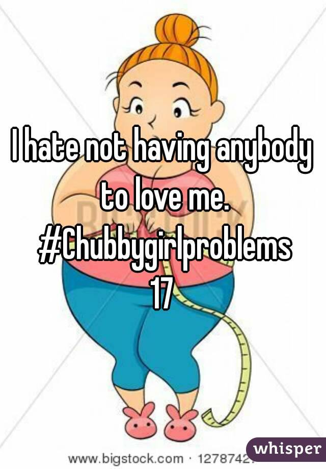 I hate not having anybody to love me. #Chubbygirlproblems 17