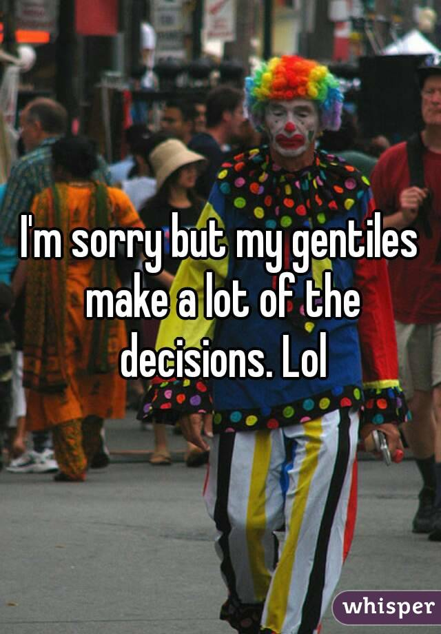 I'm sorry but my gentiles make a lot of the decisions. Lol