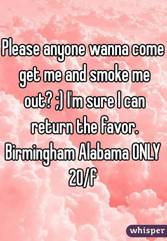 Please anyone wanna come get me and smoke me out? ;) I'm sure I can return the favor. Birmingham Alabama ONLY 20/f