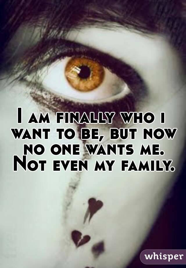 I am finally who i want to be, but now no one wants me. Not even my family.
