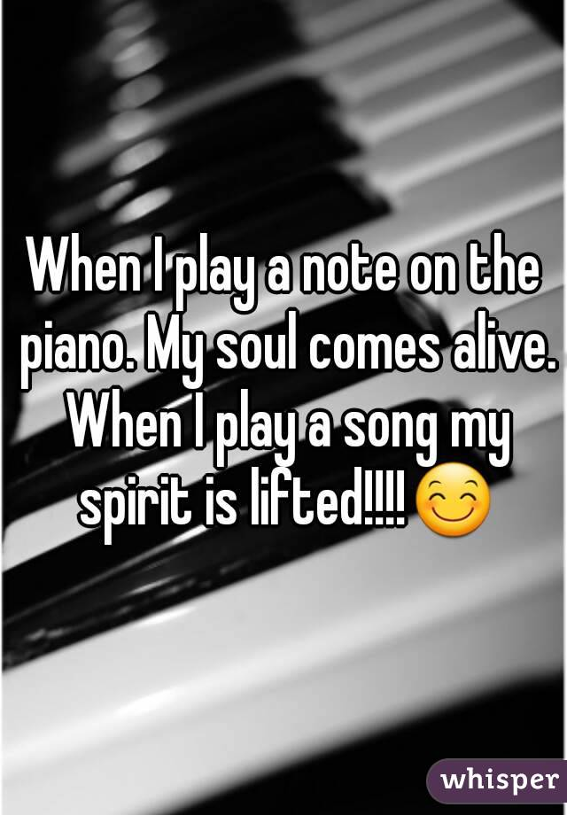 When I play a note on the piano. My soul comes alive. When I play a song my spirit is lifted!!!!😊