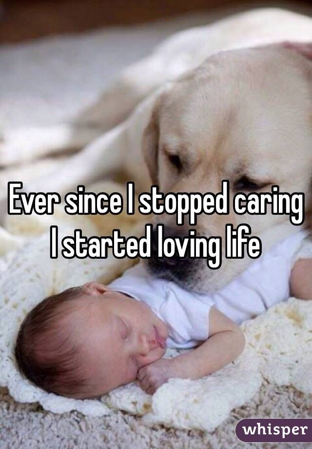 Ever since I stopped caring I started loving life