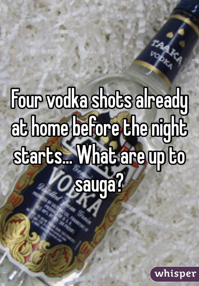 Four vodka shots already at home before the night starts... What are up to sauga?