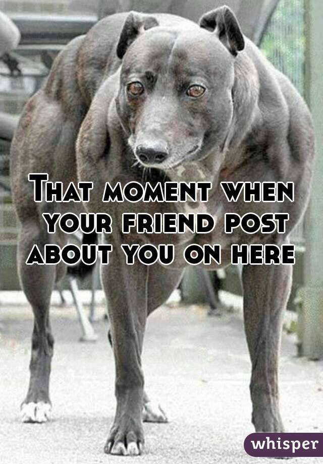 That moment when your friend post about you on here