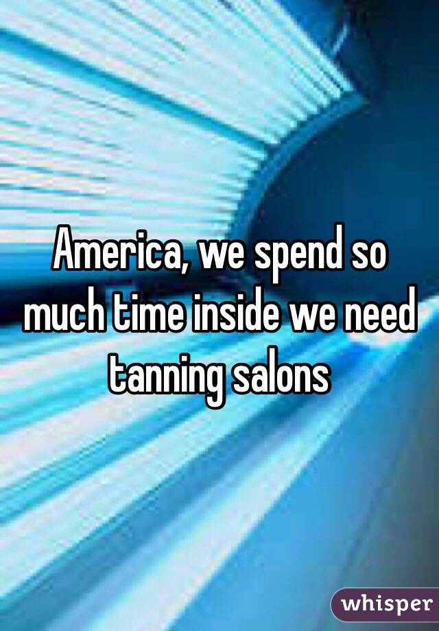 America, we spend so much time inside we need tanning salons