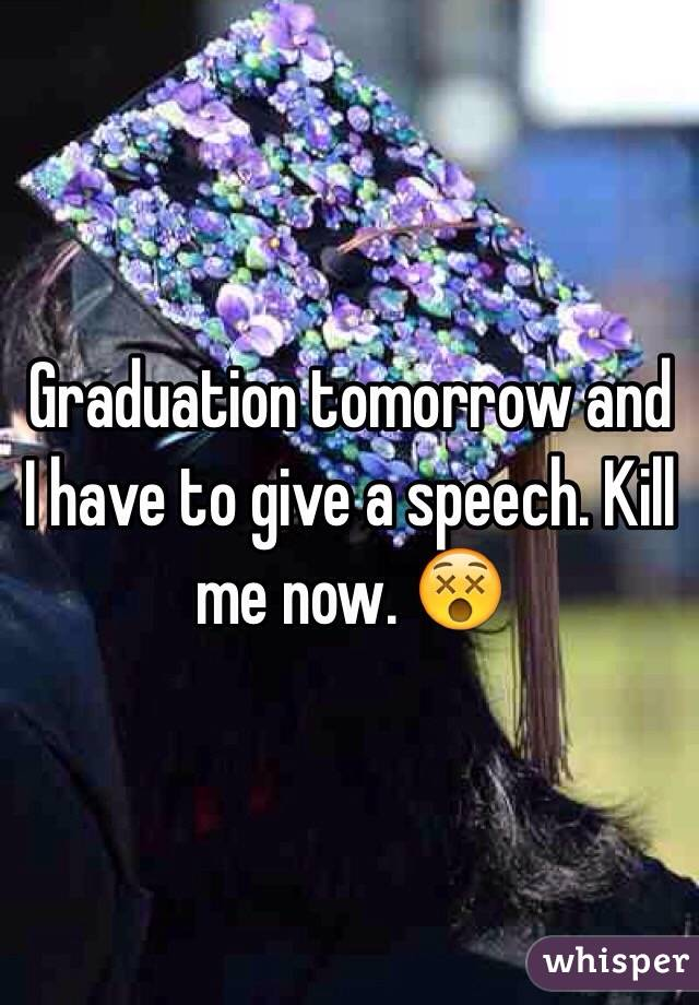 Graduation tomorrow and I have to give a speech. Kill me now. 😵