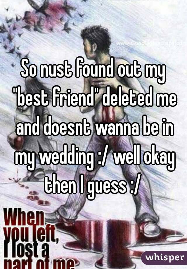 "So nust found out my ""best friend"" deleted me and doesnt wanna be in my wedding :/ well okay then I guess :/"