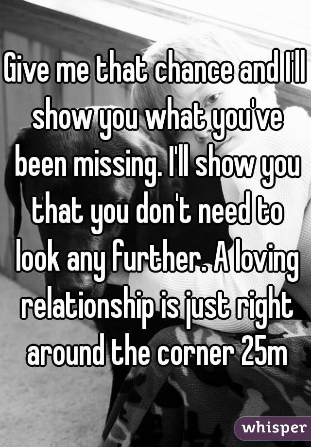 Give me that chance and I'll show you what you've been missing. I'll show you that you don't need to look any further. A loving relationship is just right around the corner 25m