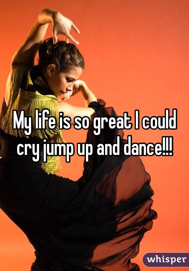 My life is so great I could cry jump up and dance!!!