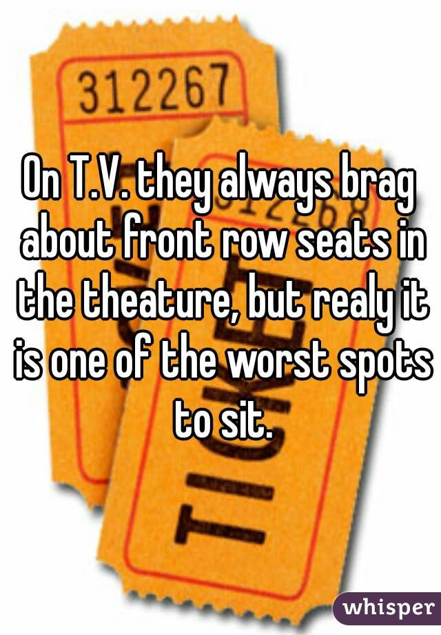 On T.V. they always brag about front row seats in the theature, but realy it is one of the worst spots to sit.