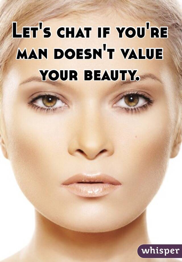 Let's chat if you're man doesn't value your beauty.
