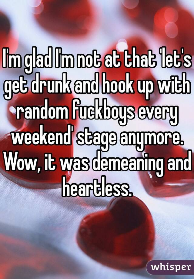 I'm glad I'm not at that 'let's get drunk and hook up with random fuckboys every weekend' stage anymore. Wow, it was demeaning and heartless.