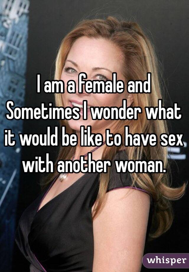 I am a female and Sometimes I wonder what it would be like to have sex with another woman.