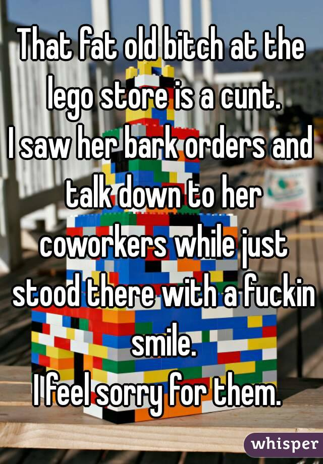That fat old bitch at the lego store is a cunt. I saw her bark orders and talk down to her coworkers while just stood there with a fuckin smile. I feel sorry for them.