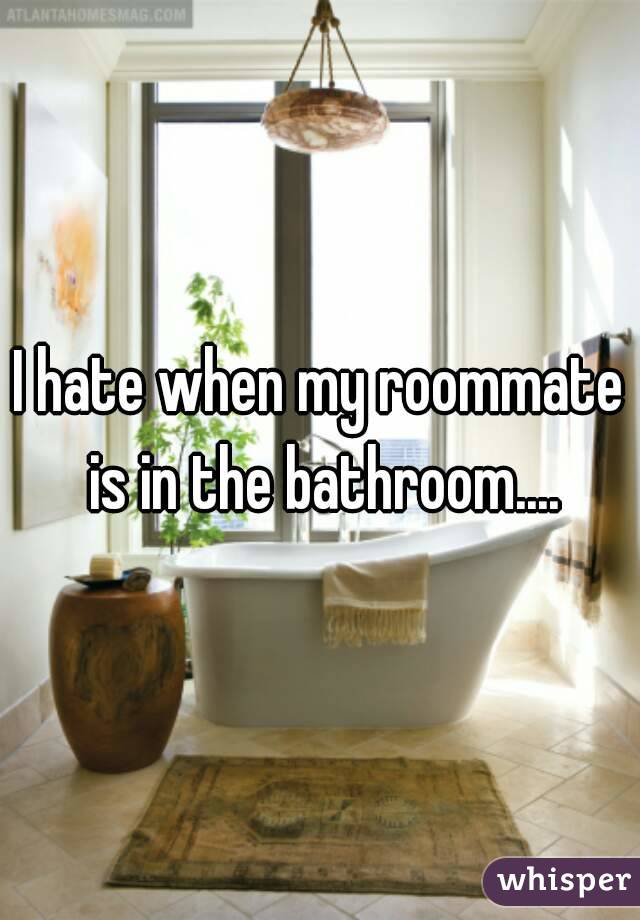 I hate when my roommate is in the bathroom....