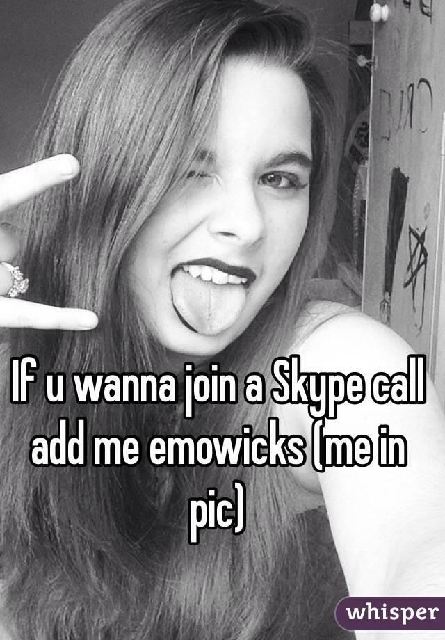 If u wanna join a Skype call add me emowicks (me in pic)