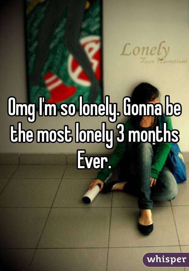 Omg I'm so lonely. Gonna be the most lonely 3 months Ever.