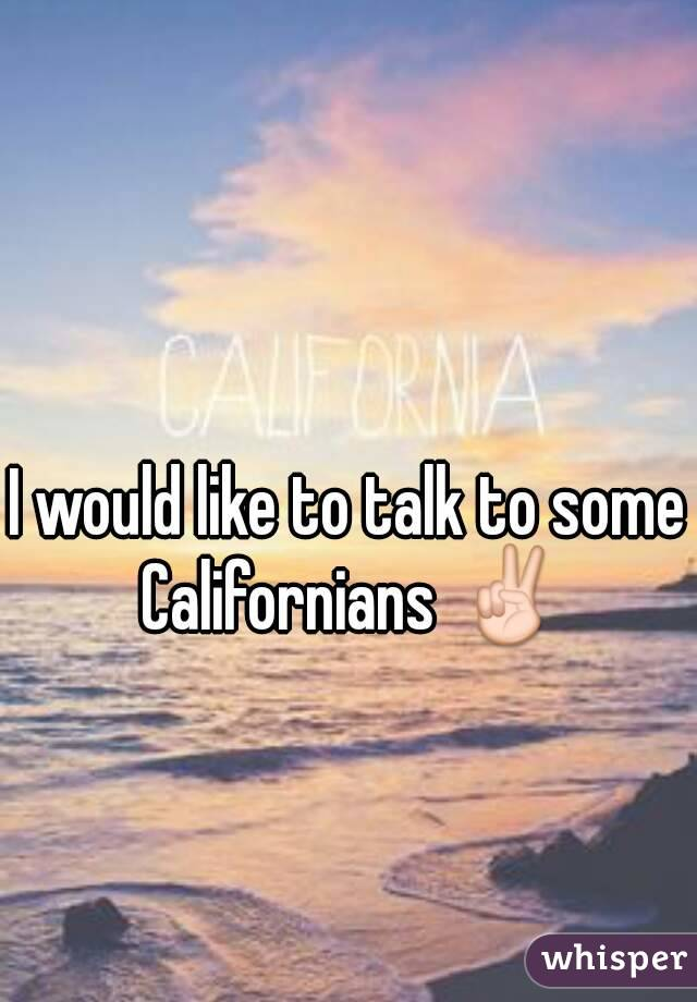 I would like to talk to some Californians ✌