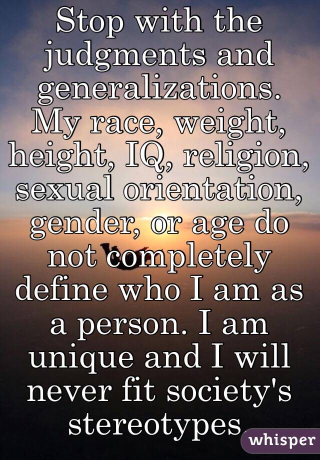 Stop with the judgments and generalizations. My race, weight, height, IQ, religion, sexual orientation, gender, or age do not completely define who I am as a person. I am unique and I will never fit society's stereotypes.