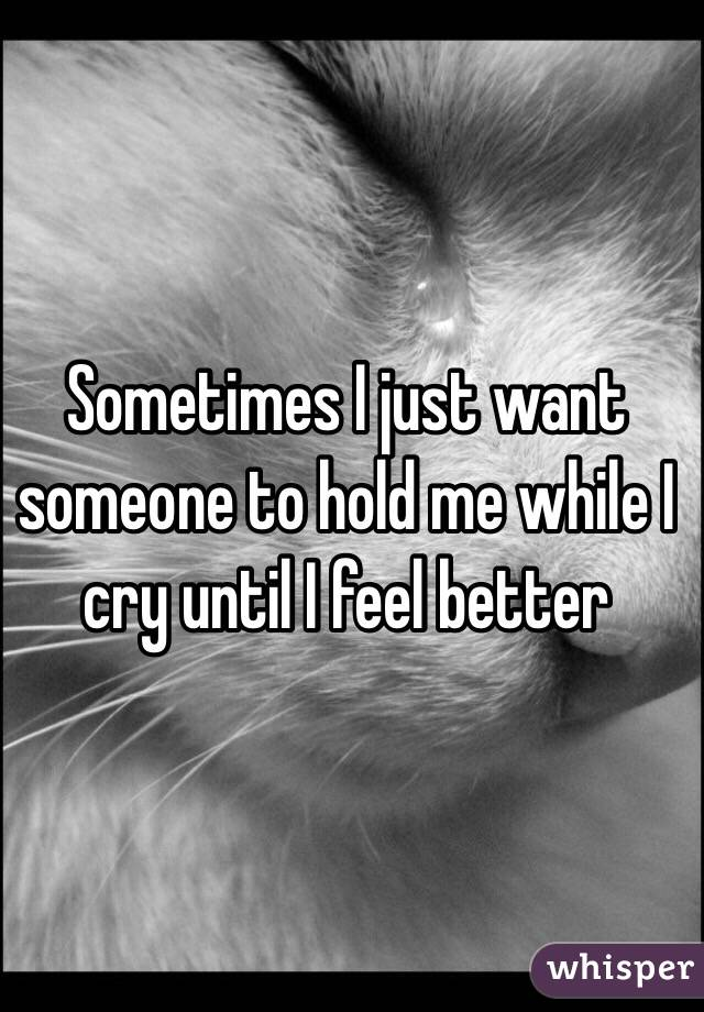 Sometimes I just want someone to hold me while I cry until I feel better